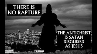 There Is No Rapture: The Antichrist Is Satan Disguised As Jesus