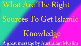 What are the right sources to get Islamic Knowledge  by Islamic Legend latest speech 2018