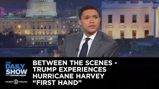 "Between the Scenes - Trump Experiences Hurricane Harvey ""First Hand"": The Daily Show"