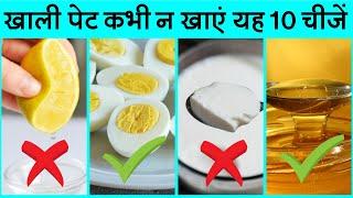 भूल कर भी खाली पेट न खायें ये 10 चीज़े   FOODS TO EAT & AVOID ON EMPTY STOMACH