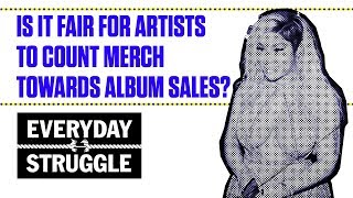 Is it Fair For Artists to Count Merch Towards Album Sales? | Everyday Struggle