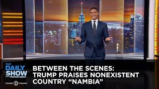 "Between the Scenes - Trump Praises Nonexistent Country ""Nambia"""