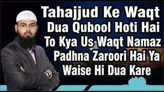 Tahajjud Ke Waqt Dua Qubool Hoti Hai To Kya Us Waqt Namaz Padhna Zaroori Hai Ya Waise Hi Dua Kar Sak