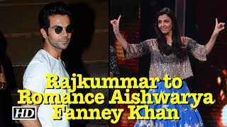 Rajkummar to Romance Aishwarya | Fanney Khan