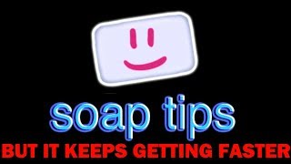 soap tips but everytime Bill Wurtz says soap it gets 10% faster