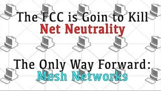 The FCC is Going to Kill Net Neutrality. The only way forward - Mesh Networks