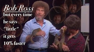 """Bob Ross but every time he says """"little"""" it gets 10% faster"""