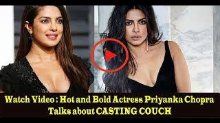 Watch Video : Hot and Bold Actress Priyanka Chopra Talks about CASTING COUCH