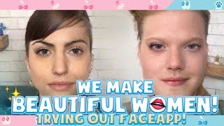 WE MAKE BEAUTIFUL WOMEN! | Trying Out Faceapp!