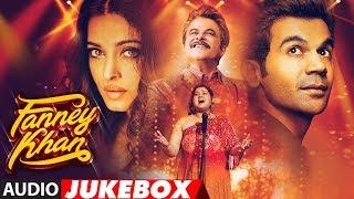 Full Album: FANNEY KHAN   Anil Kapoor   Aishwarya Rai Bachchan   Rajkummar Rao   Audio Jukebox
