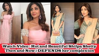 Watch Video : Hot and Beautiful Shilpa Shetty Then and Now   DEFENDS her complexion