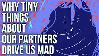 Why Tiny Things About Our Partners Drive Us Mad