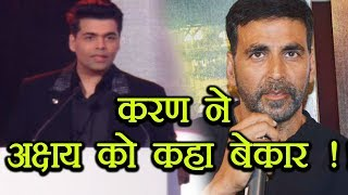 Karan Johar says that Akshay Kumar is WORTHLESS; Here