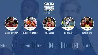 UNDISPUTED Audio Podcast (6.22.18) with Skip Bayless and Shannon Sharpe | UNDISPUTED