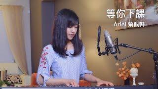 周杰倫 Jay Chou (with 楊瑞代)【等你下課】女生版 - 蔡佩軒 Ariel Tsai 翻唱