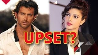 Hrithik Roshan Upset With Priyanka Chopra