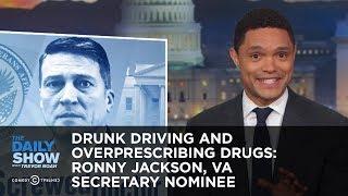 Drunk Driving and Overprescribing Drugs: Ronny Jackson, VA Secretary Nominee | The Daily Show