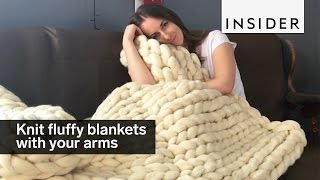 You knit these giant fluffy blankets with your full arms