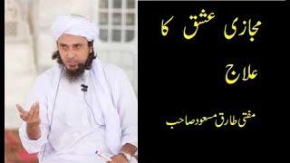 Majazi Ishq ka Ilaj by Mufti Tariq Masood Saahb