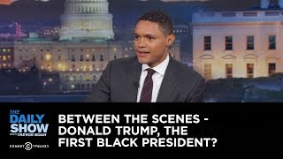 Between the Scenes - Donald Trump, the First Black President? : The Daily Show - Uncensored
