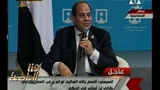 هنا العاصمة | السيسي : اقسم بالله العظيم لو لم يرغب المصريون في بقائي لن استمر في الحكم